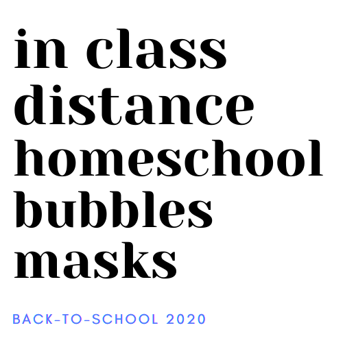 in class, distance, homeschool, bubbles, masks, back-to-school 2020